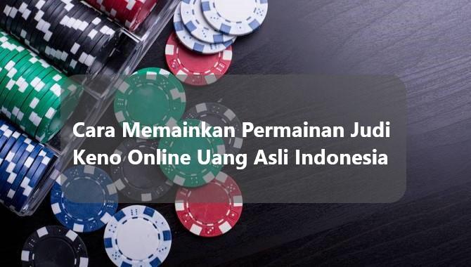 Cara Memainkan Permainan Judi Keno Online Uang Asli Indonesia